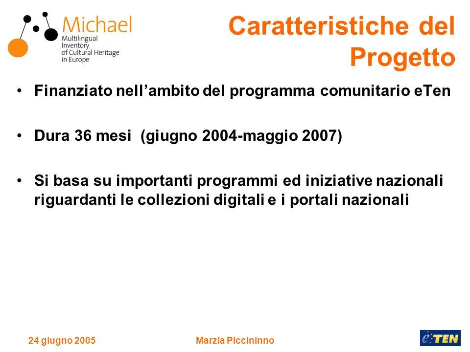 24 giugno 2005Marzia Piccininno Finanziato nellambito del programma comunitario eTen Dura 36 mesi (giugno 2004-maggio 2007) Si basa su importanti programmi ed iniziative nazionali riguardanti le collezioni digitali e i portali nazionali Caratteristiche del Progetto