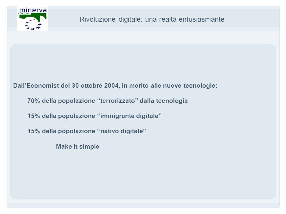 Rivoluzione digitale: una realtà entusiasmante DallEconomist del 30 ottobre 2004, in merito alle nuove tecnologie: 70% della popolazione terrorizzato dalla tecnologia 15% della popolazione immigrante digitale 15% della popolazione nativo digitale Make it simple