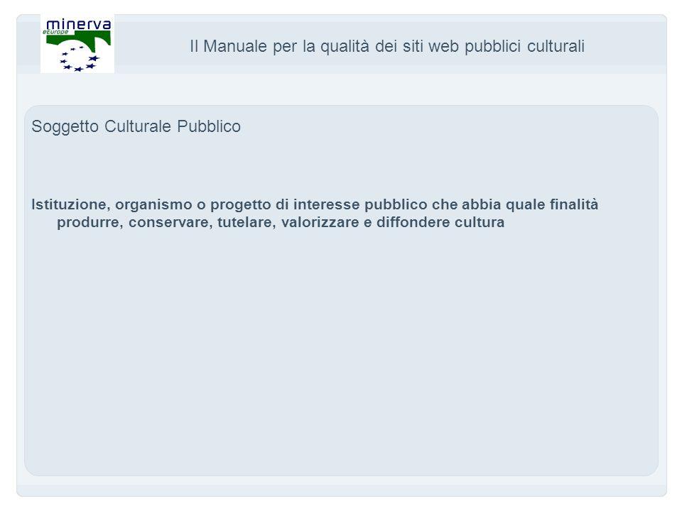 Il Manuale per la qualità dei siti web pubblici culturali Soggetto Culturale Pubblico Istituzione, organismo o progetto di interesse pubblico che abbia quale finalità produrre, conservare, tutelare, valorizzare e diffondere cultura