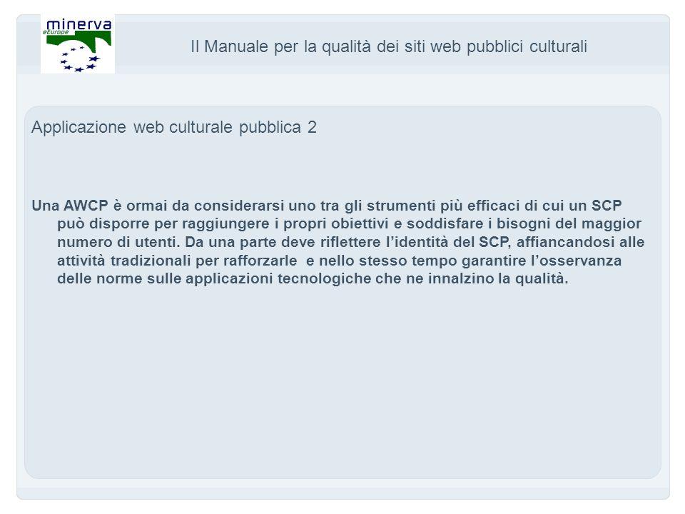 Il Manuale per la qualità dei siti web pubblici culturali Applicazione web culturale pubblica 2 Una AWCP è ormai da considerarsi uno tra gli strumenti più efficaci di cui un SCP può disporre per raggiungere i propri obiettivi e soddisfare i bisogni del maggior numero di utenti.