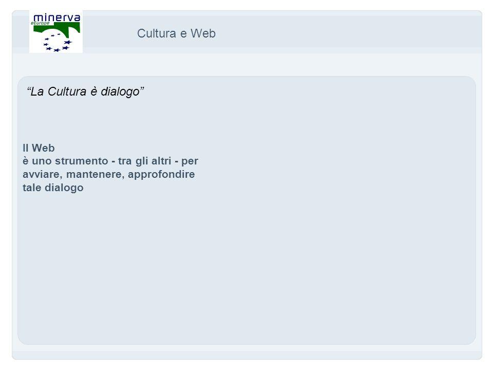 La Cultura è dialogo Il Web è uno strumento - tra gli altri - per avviare, mantenere, approfondire tale dialogo Cultura e Web