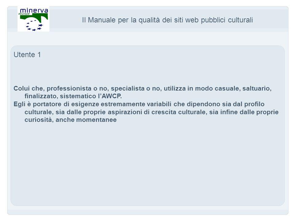 Il Manuale per la qualità dei siti web pubblici culturali Utente 1 Colui che, professionista o no, specialista o no, utilizza in modo casuale, saltuario, finalizzato, sistematico lAWCP.