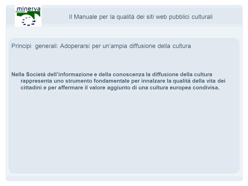 Il Manuale per la qualità dei siti web pubblici culturali Principi generali: Adoperarsi per unampia diffusione della cultura Nella Società dellinformazione e della conoscenza la diffusione della cultura rappresenta uno strumento fondamentale per innalzare la qualità della vita dei cittadini e per affermare il valore aggiunto di una cultura europea condivisa.