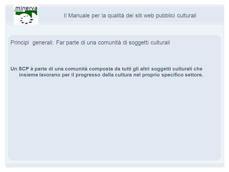 Il Manuale per la qualità dei siti web pubblici culturali Principi generali: Far parte di una comunità di soggetti culturali Un SCP è parte di una comunità composta da tutti gli altri soggetti culturali che insieme lavorano per il progresso della cultura nel proprio specifico settore.