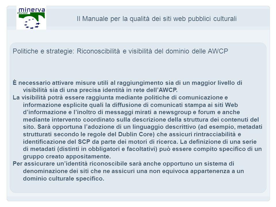 Il Manuale per la qualità dei siti web pubblici culturali Politiche e strategie: Riconoscibilità e visibilità del dominio delle AWCP È necessario attivare misure utili al raggiungimento sia di un maggior livello di visibilità sia di una precisa identità in rete dellAWCP.