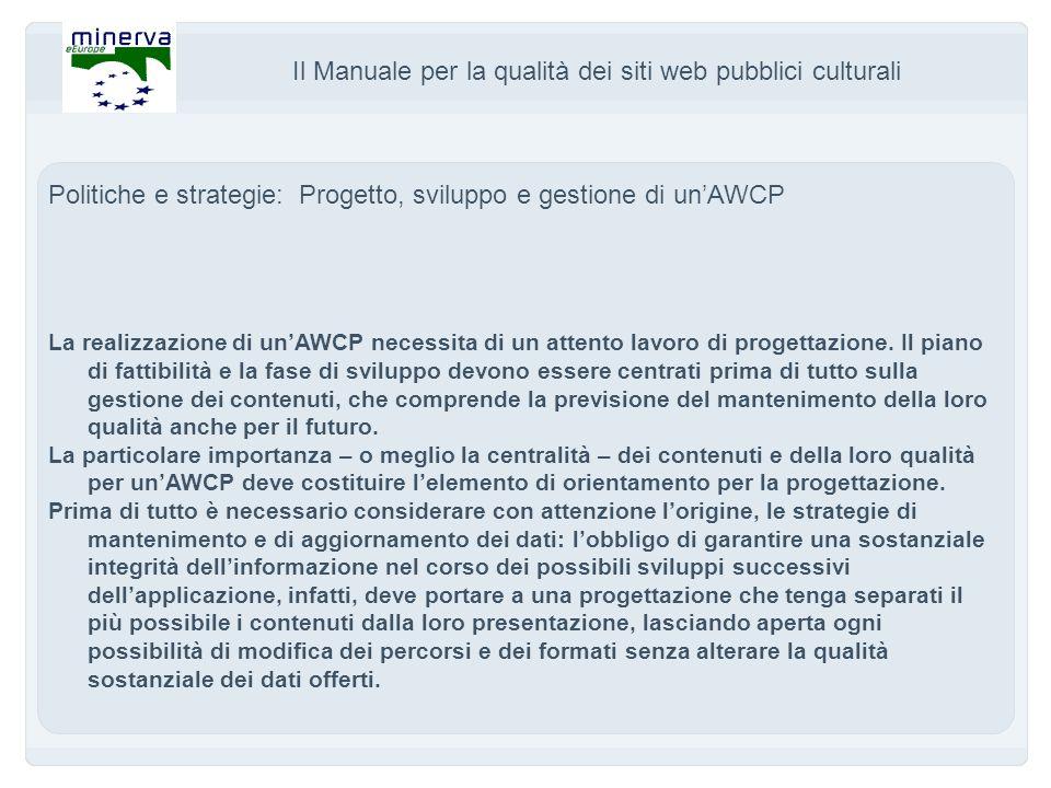 Il Manuale per la qualità dei siti web pubblici culturali Politiche e strategie: Progetto, sviluppo e gestione di unAWCP La realizzazione di unAWCP necessita di un attento lavoro di progettazione.