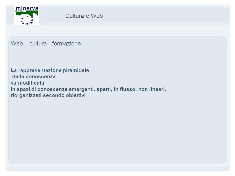 Cultura e Web Web – cultura - formazione La rappresentazione piramidale della conoscenza va modificata in spazi di conoscenze emergenti, aperti, in flusso, non lineari, riorganizzati secondo obiettivi