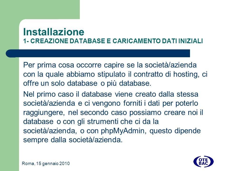 Roma, 15 gennaio 2010 Installazione 1- CREAZIONE DATABASE E CARICAMENTO DATI INIZIALI Per prima cosa occorre capire se la società/azienda con la quale abbiamo stipulato il contratto di hosting, ci offre un solo database o più database.