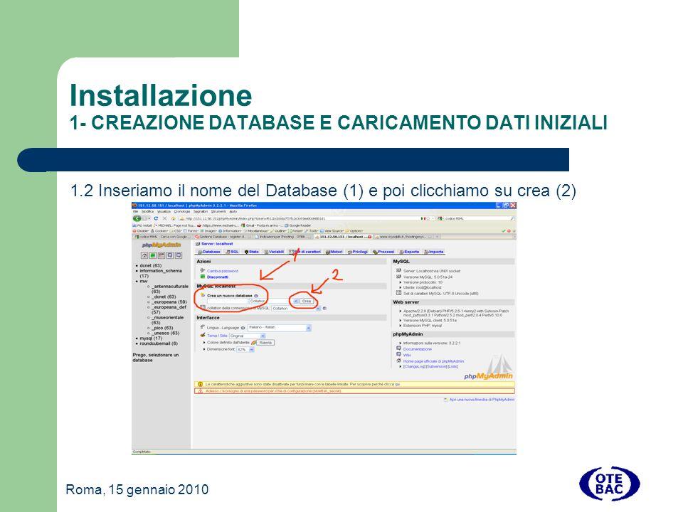 Roma, 15 gennaio 2010 Installazione 1- CREAZIONE DATABASE E CARICAMENTO DATI INIZIALI 1.2 Inseriamo il nome del Database (1) e poi clicchiamo su crea (2)