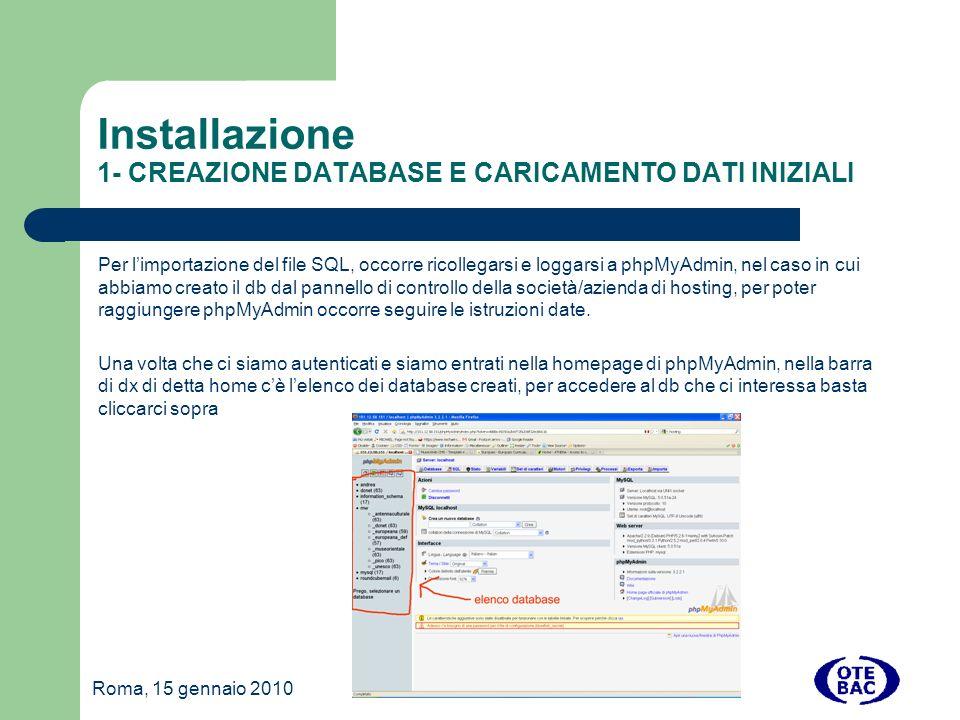 Roma, 15 gennaio 2010 Installazione 1- CREAZIONE DATABASE E CARICAMENTO DATI INIZIALI Per limportazione del file SQL, occorre ricollegarsi e loggarsi a phpMyAdmin, nel caso in cui abbiamo creato il db dal pannello di controllo della società/azienda di hosting, per poter raggiungere phpMyAdmin occorre seguire le istruzioni date.