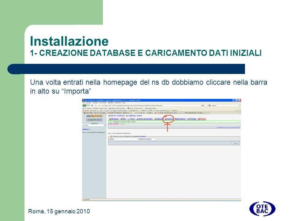 Roma, 15 gennaio 2010 Installazione 1- CREAZIONE DATABASE E CARICAMENTO DATI INIZIALI Una volta entrati nella homepage del ns db dobbiamo cliccare nella barra in alto su Importa