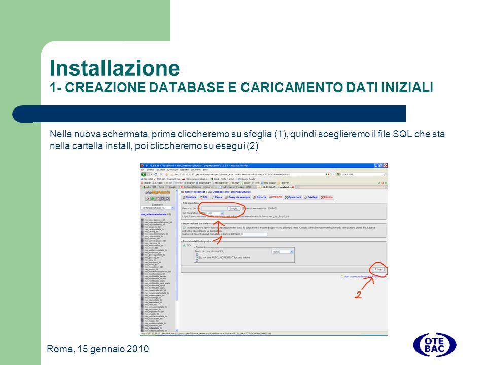 Roma, 15 gennaio 2010 Installazione 1- CREAZIONE DATABASE E CARICAMENTO DATI INIZIALI Nella nuova schermata, prima cliccheremo su sfoglia (1), quindi sceglieremo il file SQL che sta nella cartella install, poi cliccheremo su esegui (2)