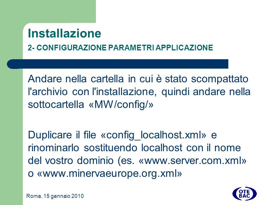 Roma, 15 gennaio 2010 Installazione 2- CONFIGURAZIONE PARAMETRI APPLICAZIONE Andare nella cartella in cui è stato scompattato l archivio con l installazione, quindi andare nella sottocartella «MW/config/» Duplicare il file «config_localhost.xml» e rinominarlo sostituendo localhost con il nome del vostro dominio (es.