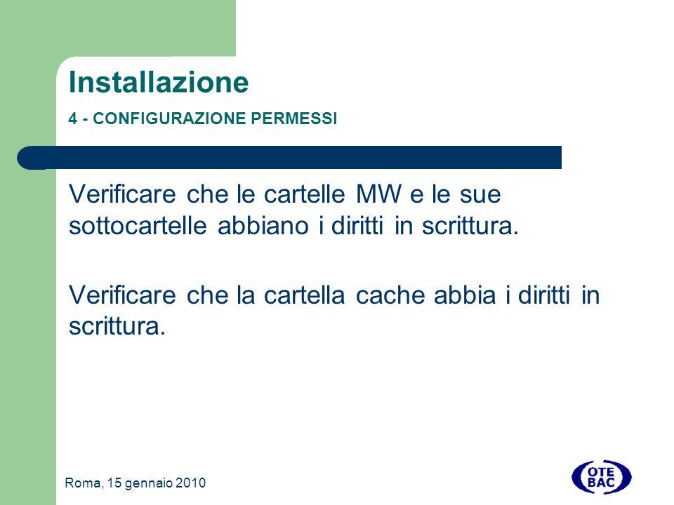 Roma, 15 gennaio 2010 Installazione 4 - CONFIGURAZIONE PERMESSI Verificare che le cartelle MW e le sue sottocartelle abbiano i diritti in scrittura.