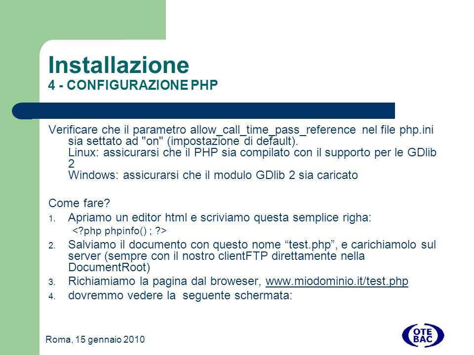 Roma, 15 gennaio 2010 Installazione 4 - CONFIGURAZIONE PHP Verificare che il parametro allow_call_time_pass_reference nel file php.ini sia settato ad on (impostazione di default).