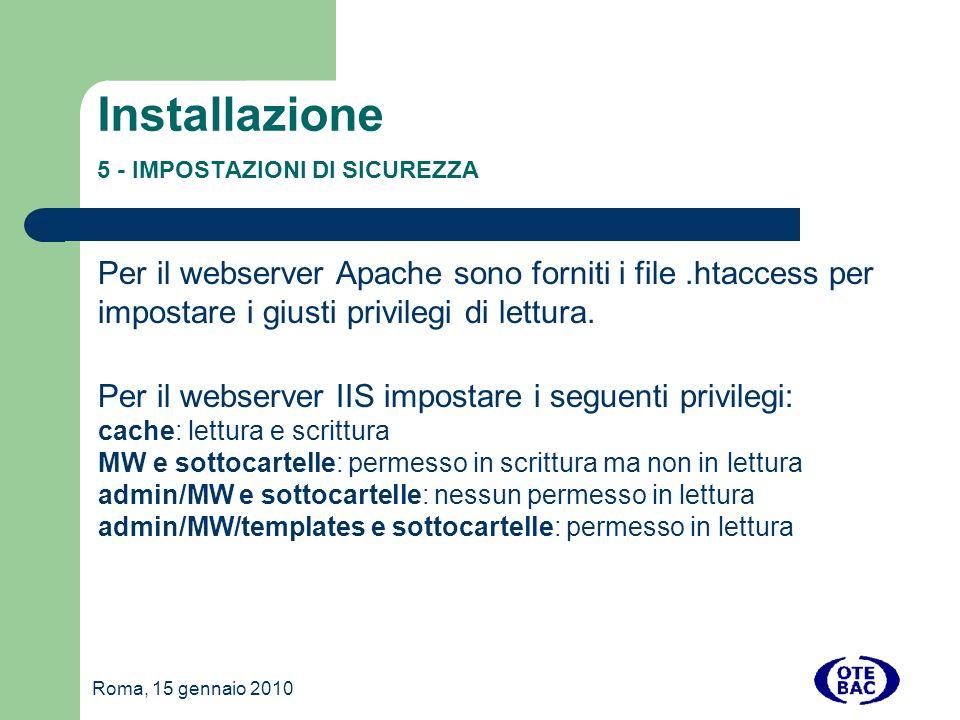 Roma, 15 gennaio 2010 Installazione 5 - IMPOSTAZIONI DI SICUREZZA Per il webserver Apache sono forniti i file.htaccess per impostare i giusti privilegi di lettura.