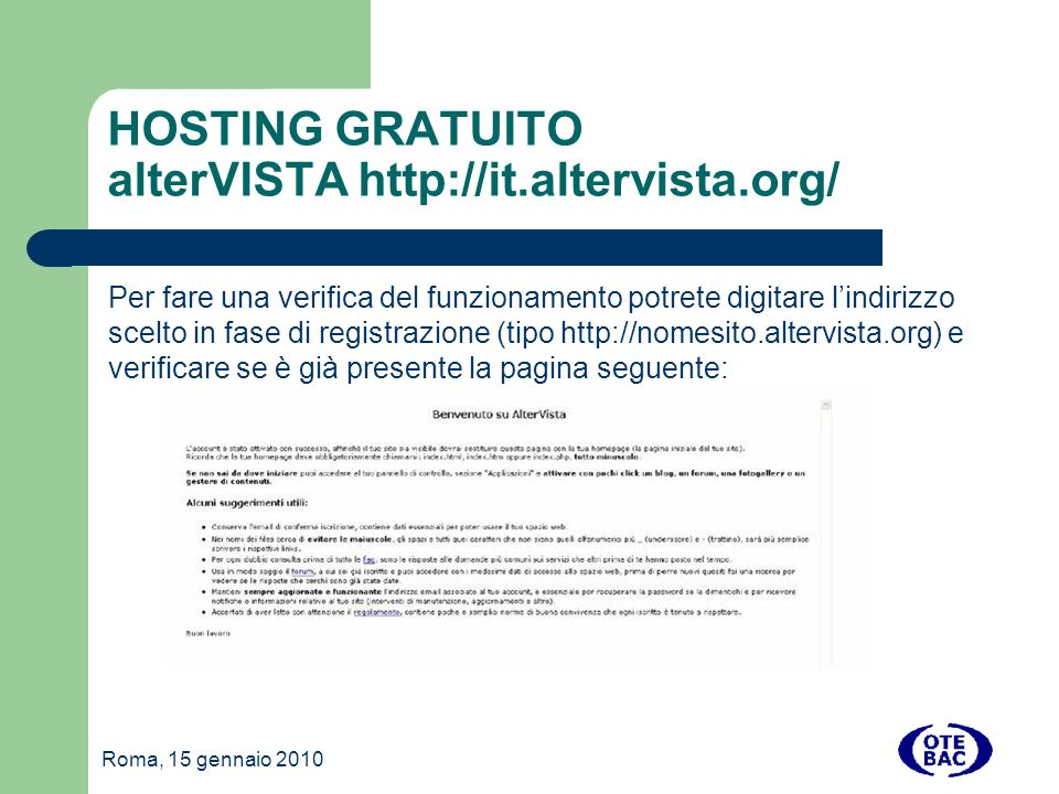 Roma, 15 gennaio 2010 HOSTING GRATUITO alterVISTA http://it.altervista.org/ Per fare una verifica del funzionamento potrete digitare lindirizzo scelto in fase di registrazione (tipo http://nomesito.altervista.org) e verificare se è già presente la pagina seguente: