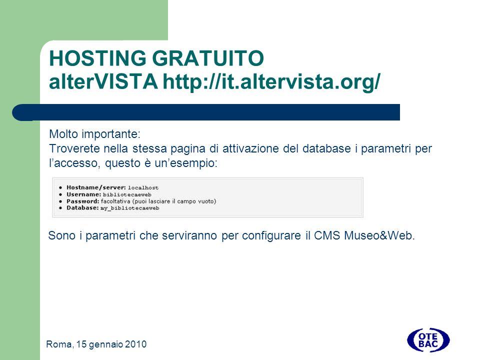Roma, 15 gennaio 2010 HOSTING GRATUITO alterVISTA http://it.altervista.org/ Molto importante: Troverete nella stessa pagina di attivazione del database i parametri per laccesso, questo è unesempio: Sono i parametri che serviranno per configurare il CMS Museo&Web.