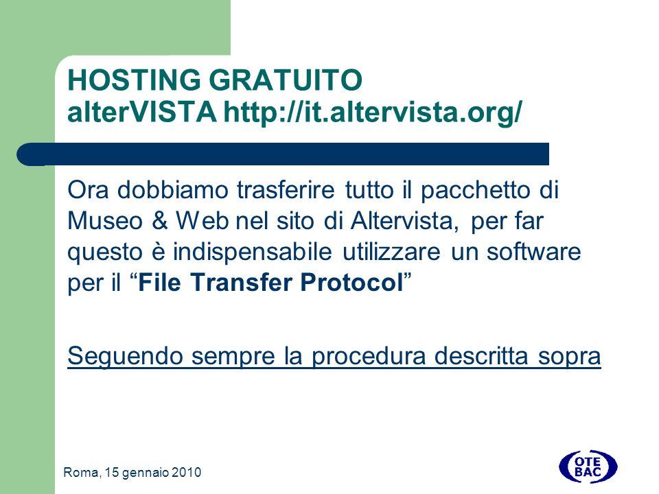 Roma, 15 gennaio 2010 HOSTING GRATUITO alterVISTA http://it.altervista.org/ Ora dobbiamo trasferire tutto il pacchetto di Museo & Web nel sito di Altervista, per far questo è indispensabile utilizzare un software per il File Transfer Protocol Seguendo sempre la procedura descritta sopra