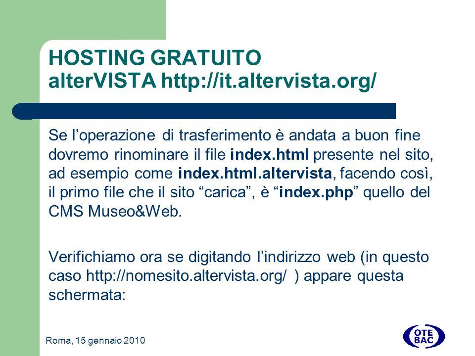 Roma, 15 gennaio 2010 HOSTING GRATUITO alterVISTA http://it.altervista.org/ Se loperazione di trasferimento è andata a buon fine dovremo rinominare il file index.html presente nel sito, ad esempio come index.html.altervista, facendo così, il primo file che il sito carica, è index.php quello del CMS Museo&Web.