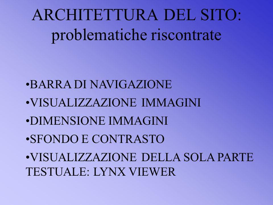 ARCHITETTURA DEL SITO: problematiche riscontrate VISUALIZZAZIONE IMMAGINI DIMENSIONE IMMAGINI SFONDO E CONTRASTO VISUALIZZAZIONE DELLA SOLA PARTE TESTUALE: LYNX VIEWER BARRA DI NAVIGAZIONE