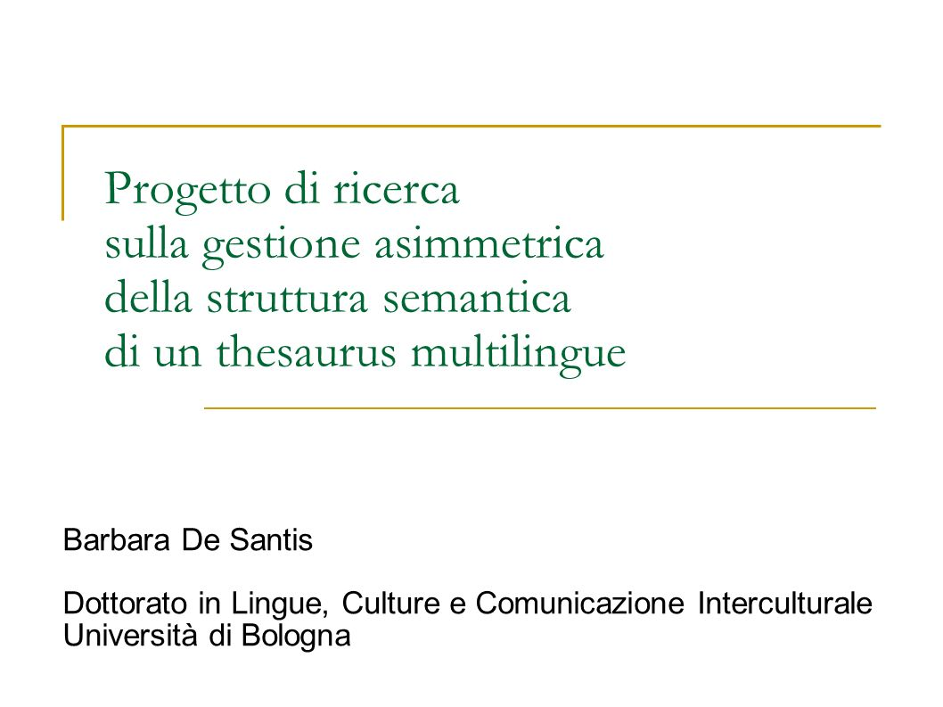 Progetto di ricerca sulla gestione asimmetrica della struttura semantica di un thesaurus multilingue Barbara De Santis Dottorato in Lingue, Culture e