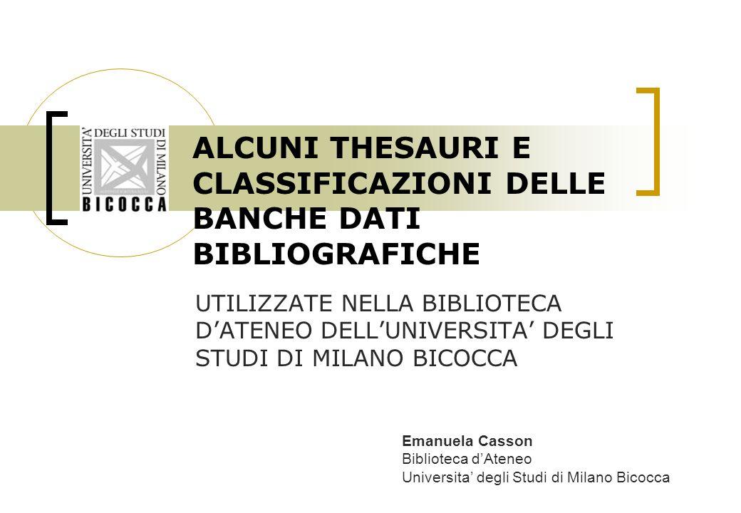 ALCUNI THESAURI E CLASSIFICAZIONI DELLE BANCHE DATI BIBLIOGRAFICHE UTILIZZATE NELLA BIBLIOTECA DATENEO DELLUNIVERSITA DEGLI STUDI DI MILANO BICOCCA Emanuela Casson Biblioteca dAteneo Universita degli Studi di Milano Bicocca