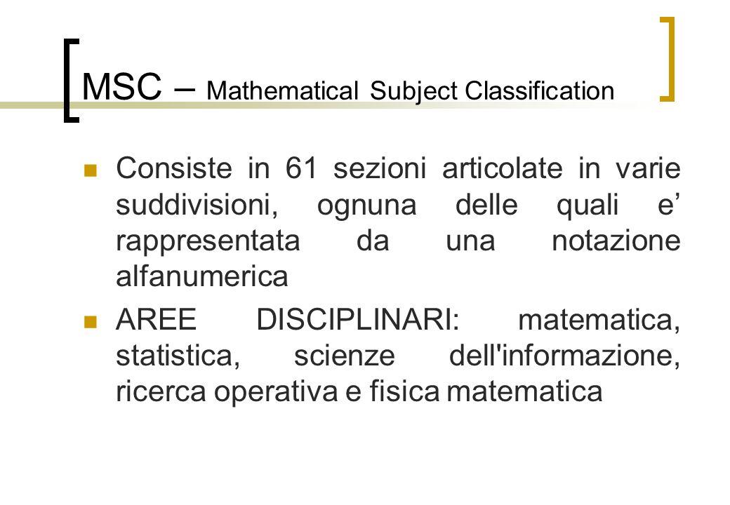 MSC – Mathematical Subject Classification Consiste in 61 sezioni articolate in varie suddivisioni, ognuna delle quali e rappresentata da una notazione alfanumerica AREE DISCIPLINARI: matematica, statistica, scienze dell informazione, ricerca operativa e fisica matematica