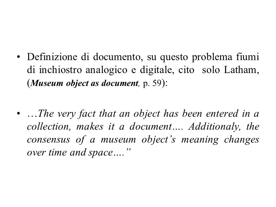 Definizione di documento, su questo problema fiumi di inchiostro analogico e digitale, cito solo Latham, ( Museum object as document, p. 59 ): …The ve