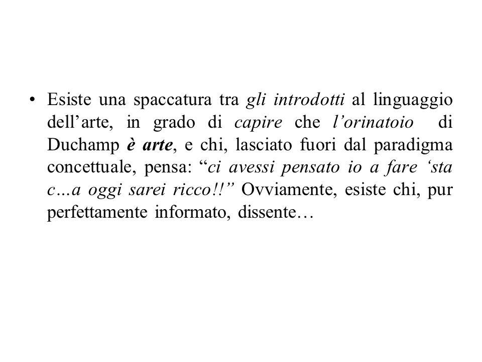 Esiste una spaccatura tra gli introdotti al linguaggio dellarte, in grado di capire che lorinatoio di Duchamp è arte, e chi, lasciato fuori dal paradi