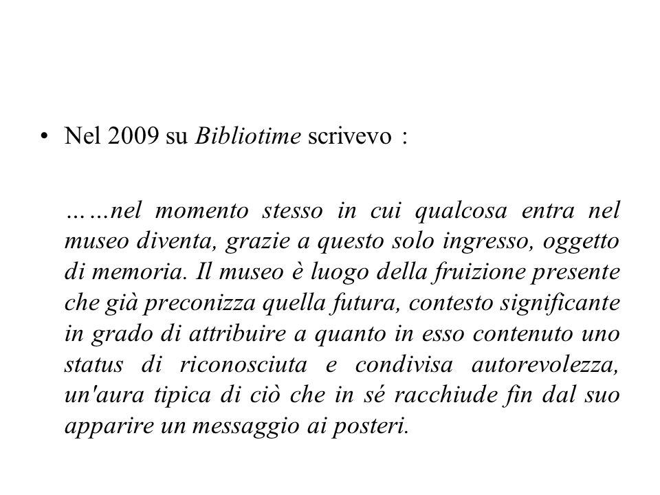 Nel 2009 su Bibliotime scrivevo : ……nel momento stesso in cui qualcosa entra nel museo diventa, grazie a questo solo ingresso, oggetto di memoria. Il