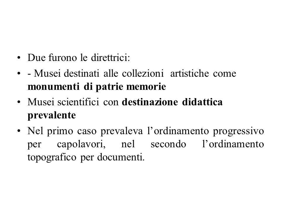 Due furono le direttrici: - Musei destinati alle collezioni artistiche come monumenti di patrie memorie Musei scientifici con destinazione didattica p