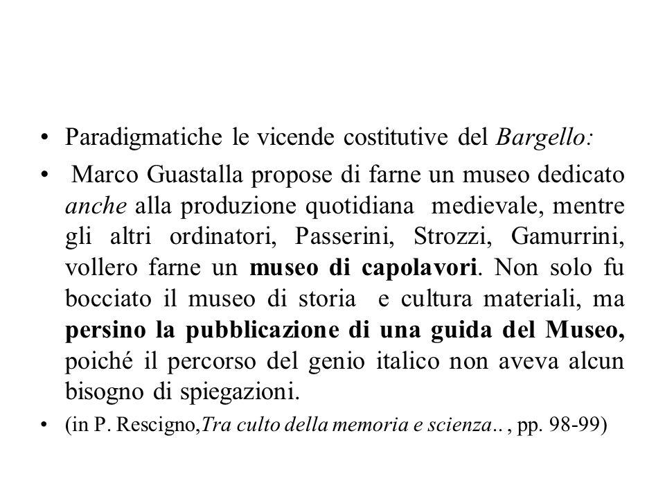 Paradigmatiche le vicende costitutive del Bargello: Marco Guastalla propose di farne un museo dedicato anche alla produzione quotidiana medievale, men