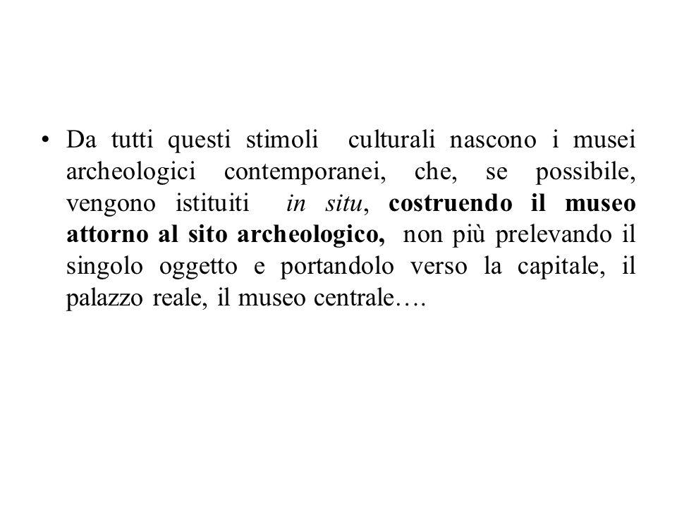 Da tutti questi stimoli culturali nascono i musei archeologici contemporanei, che, se possibile, vengono istituiti in situ, costruendo il museo attorn