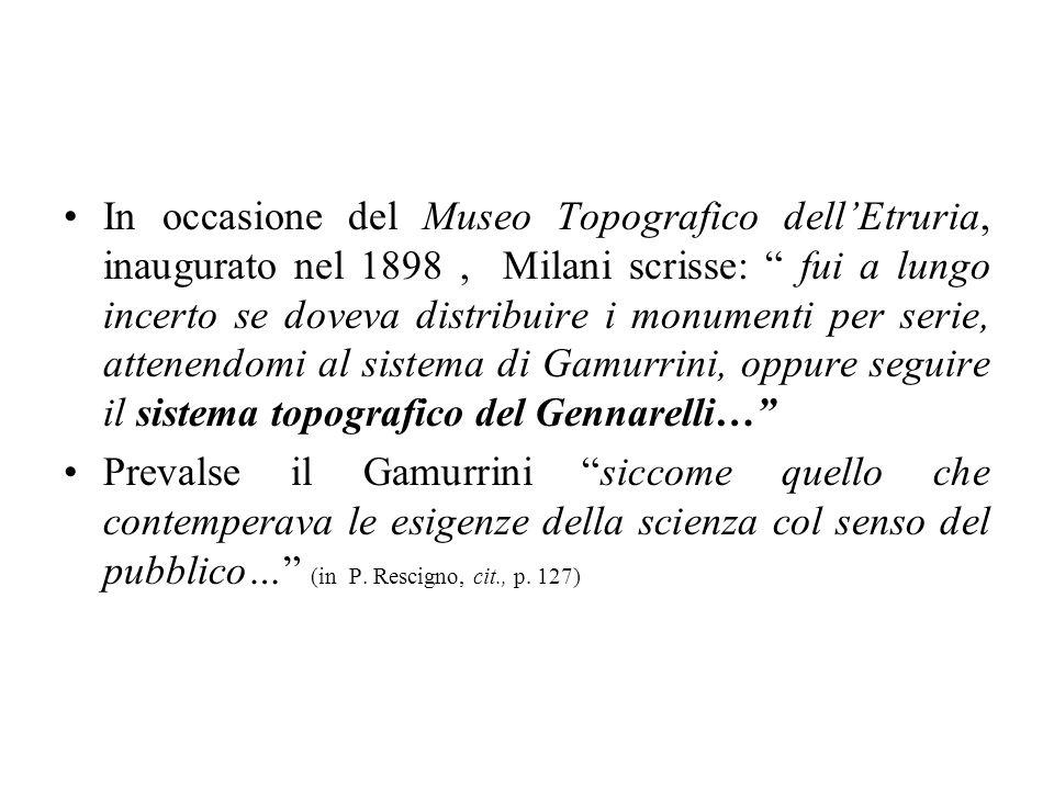In occasione del Museo Topografico dellEtruria, inaugurato nel 1898, Milani scrisse: fui a lungo incerto se doveva distribuire i monumenti per serie,