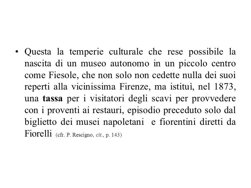 Questa la temperie culturale che rese possibile la nascita di un museo autonomo in un piccolo centro come Fiesole, che non solo non cedette nulla dei