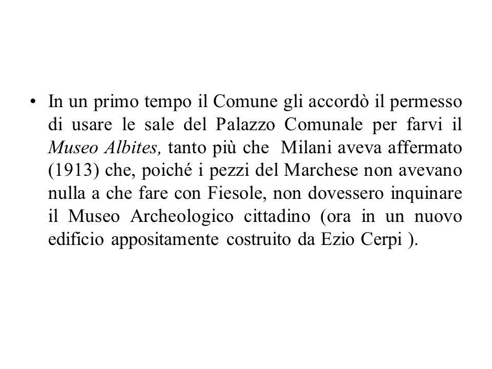 In un primo tempo il Comune gli accordò il permesso di usare le sale del Palazzo Comunale per farvi il Museo Albites, tanto più che Milani aveva affer