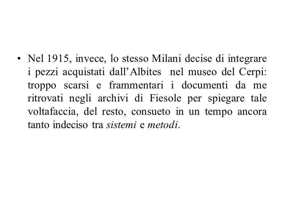 Nel 1915, invece, lo stesso Milani decise di integrare i pezzi acquistati dallAlbites nel museo del Cerpi: troppo scarsi e frammentari i documenti da