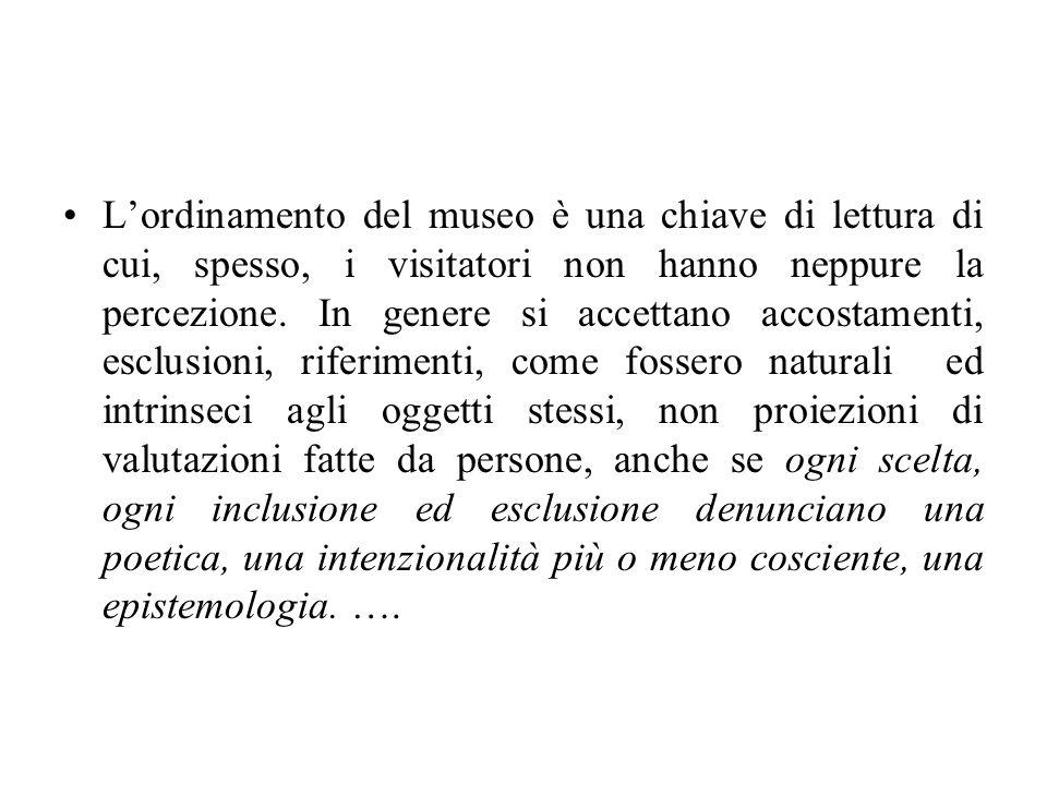 Lordinamento del museo è una chiave di lettura di cui, spesso, i visitatori non hanno neppure la percezione. In genere si accettano accostamenti, escl