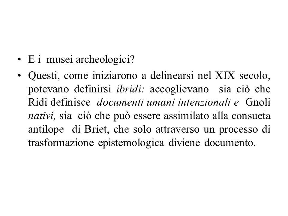 E i musei archeologici? Questi, come iniziarono a delinearsi nel XIX secolo, potevano definirsi ibridi: accoglievano sia ciò che Ridi definisce docume