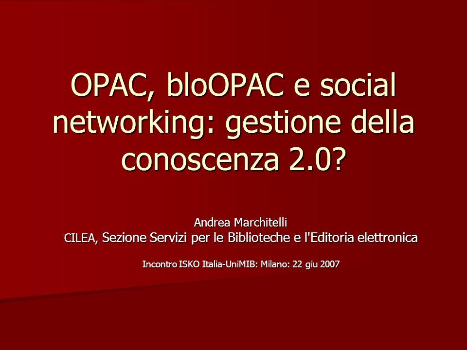 OPAC, bloOPAC e social networking: gestione della conoscenza 2.0? Andrea Marchitelli CILEA, Sezione Servizi per le Biblioteche e l'Editoria elettronic
