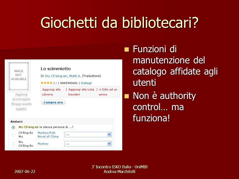 2007-06-22 3' Incontro ISKO Italia - UniMIB Andrea Marchitelli Giochetti da bibliotecari? Funzioni di manutenzione del catalogo affidate agli utenti F