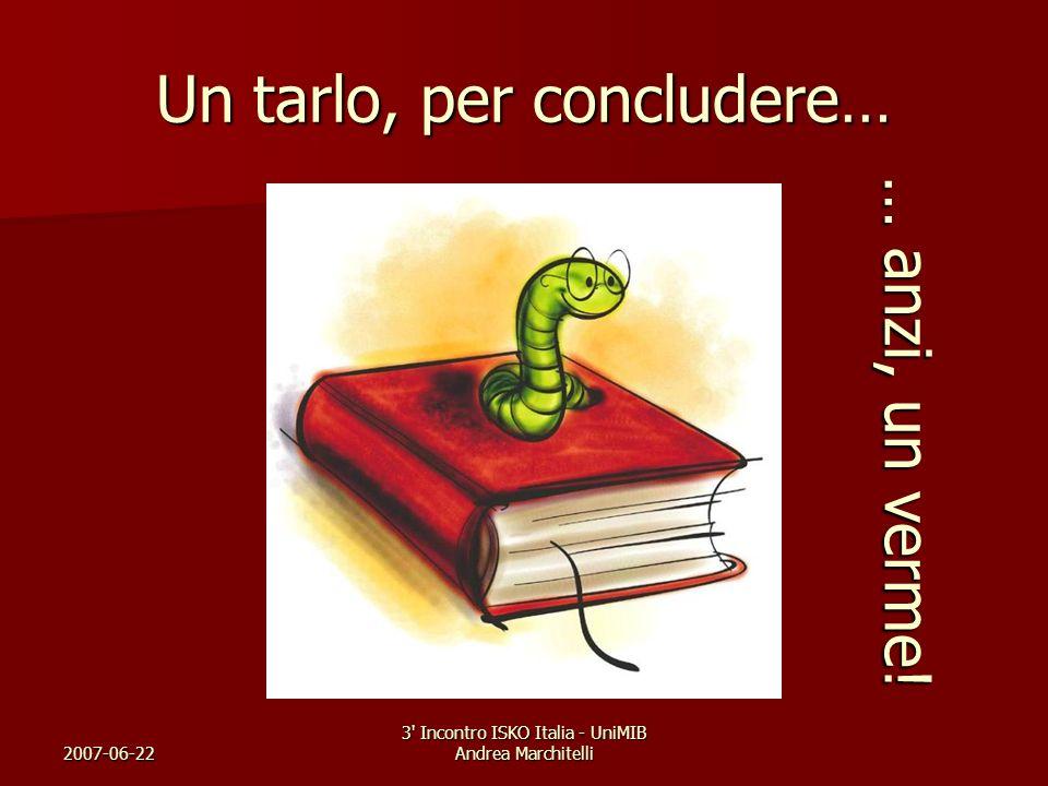 2007-06-22 3' Incontro ISKO Italia - UniMIB Andrea Marchitelli Un tarlo, per concludere… … anzi, un verme!