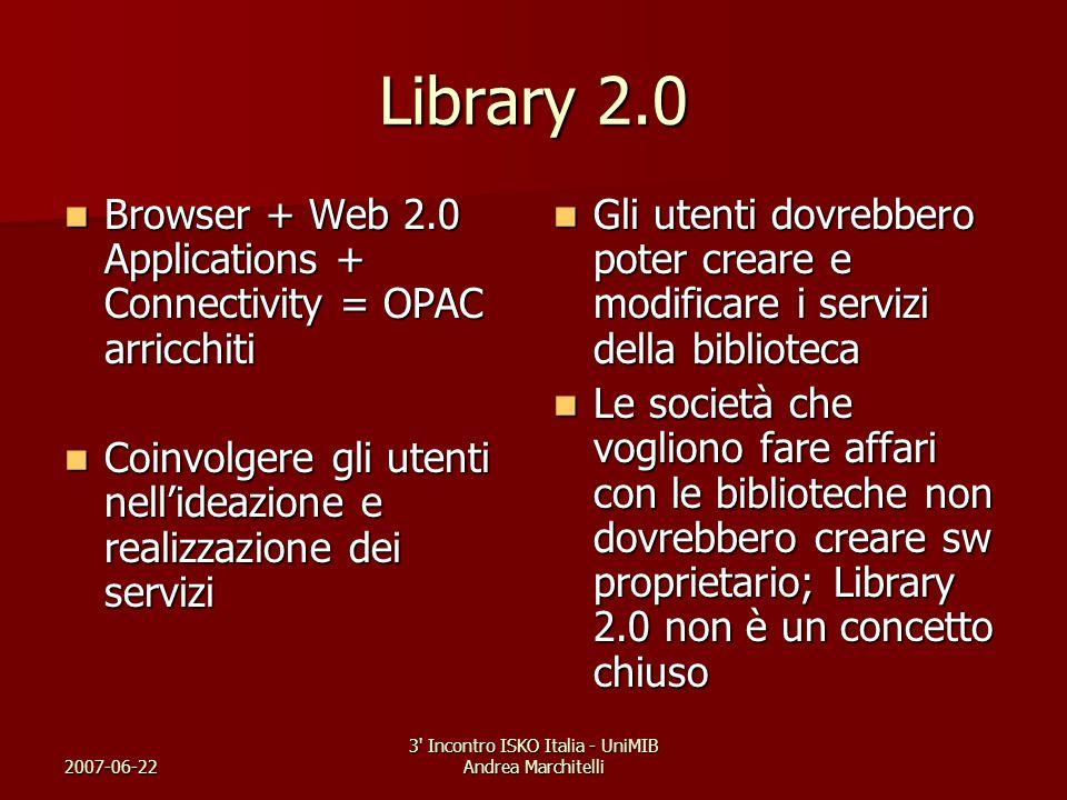 2007-06-22 3' Incontro ISKO Italia - UniMIB Andrea Marchitelli Library 2.0 Browser + Web 2.0 Applications + Connectivity = OPAC arricchiti Browser + W