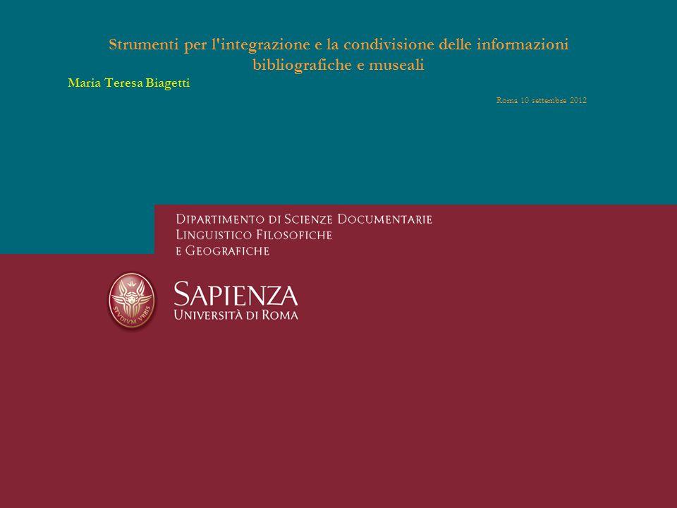 Strumenti per l'integrazione e la condivisione delle informazioni bibliografiche e museali Maria Teresa Biagetti Roma 10 settembre 2012