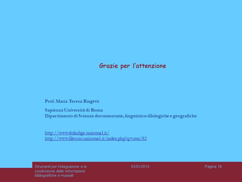 03/01/2014Strumenti per l'integrazione e la condivisione delle informazioni bibliografiche e museali Pagina 19 Grazie per lattenzione Prof. Maria Tere