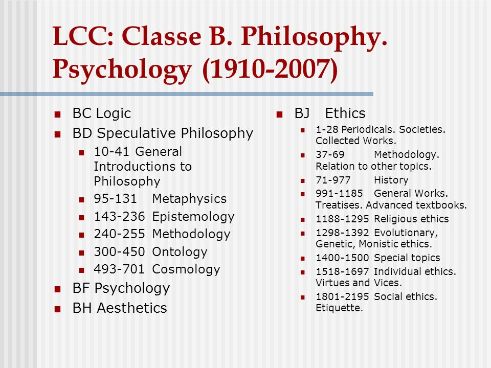 LCC: Classe B. Philosophy. Psychology (1910-2007) BC Logic BD Speculative Philosophy 10-41 General Introductions to Philosophy 95-131Metaphysics 143-2