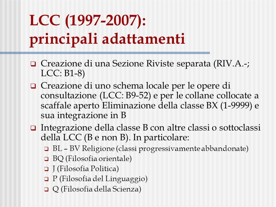 LCC (1997-2007): principali adattamenti Creazione di una Sezione Riviste separata (RIV.A.-; LCC: B1-8) Creazione di uno schema locale per le opere di consultazione (LCC: B9-52) e per le collane collocate a scaffale aperto Eliminazione della classe BX (1-9999) e sua integrazione in B Integrazione della classe B con altre classi o sottoclassi della LCC (B e non B).