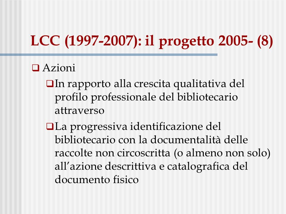 LCC (1997-2007): il progetto 2005- (8) Azioni In rapporto alla crescita qualitativa del profilo professionale del bibliotecario attraverso La progressiva identificazione del bibliotecario con la documentalità delle raccolte non circoscritta (o almeno non solo) allazione descrittiva e catalografica del documento fisico