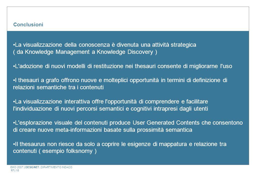 ISKO 2007 | DESIGNET | DIPARTIMENTO INDACO 17 | 18 Conclusioni La visualizzazione della conoscenza è divenuta una attività strategica ( da Knowledge M